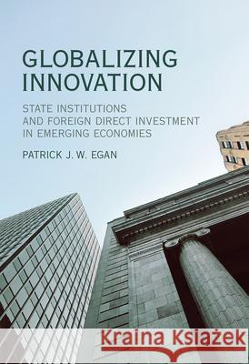 Globalizing Innovation: State Institutions and Foreign Direct Investment in Emerging Economies Patrick Egan 9780262037358