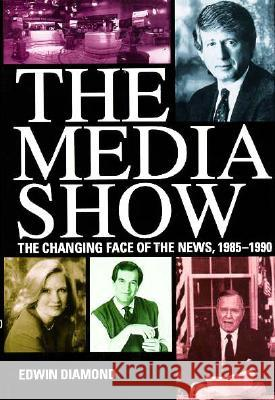 The Media Show: The Changing Face of the News, 1985-1990 Edwin Diamond 9780262041256