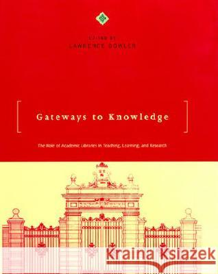 Gateways to Knowledge: The Role of Academic Libraries in Teaching, Learning, and Research Lawrence Dowler 9780262041591