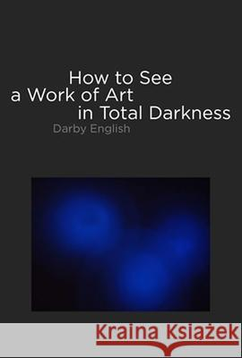 How to See a Work of Art in Total Darkness Darby English 9780262050838