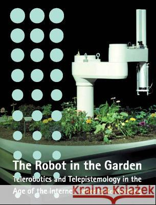 The Robot in the Garden: Telerobotics and Telepistemology in the Age of the Internet Ken Goldberg 9780262072038