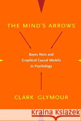 The Mind's Arrows: Bayes Nets and Graphical Causal Models in Psychology Clark N. Glymour 9780262072205