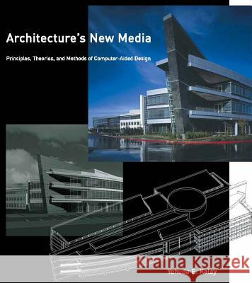 Architecture's New Media: Principles, Theories, and Methods of Computer-Aided Design Yehuda E. Kalay William J. Mitchell 9780262112840