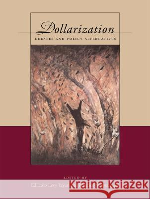 Dollarization: Debates and Policy Alternatives Eduardo Levy Yeyati Federico Sturzenegger 9780262122504