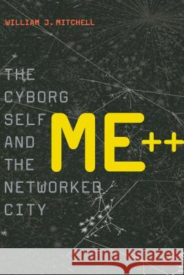 Me++: The Cyborg Self and the Networked City William J. Mitchell 9780262134347
