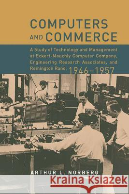 Computers and Commerce: A Study of Technology and Management at Eckert-Mauchly Computer Company, Engineering Research Associates, and Remingto Arthur L. Norberg 9780262140904