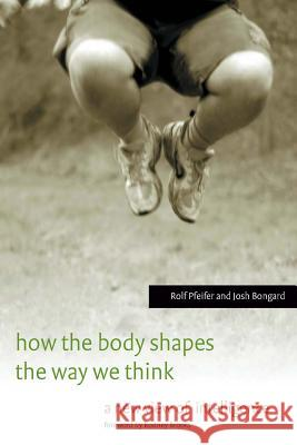 How the Body Shapes the Way We Think: A New View of Intelligence Rolf Pfeifer Josh Bongard Shun Iwasawa 9780262162395