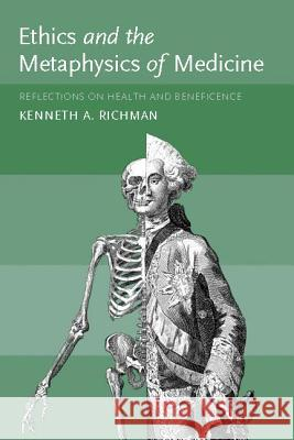 Ethics and the Metaphysics of Medicine : Reflections on Health and Beneficence Kenneth Richman 9780262182386
