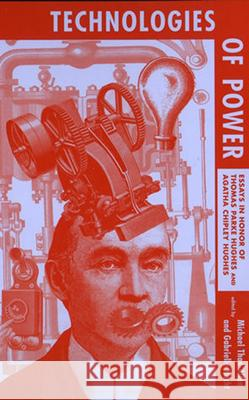 Technologies of Power: Essays in Honor of Thomas Parke Hughes and Agatha Chipley Hughes Michael Thad Allen Gabrielle Hecht 9780262511247