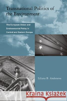 Transnational Politics of the Environment: The European Union and Environmental Policy in Central and Eastern Europe Liliana B. Andonova 9780262511797