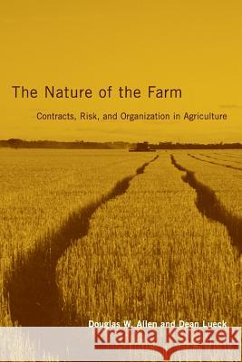 The Nature of the Farm : Contracts, Risk, and Organization in Agriculture Douglas W. Allen Dean Lueck 9780262511858