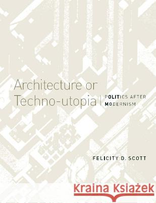 Architecture or Techno-Utopia: Politics After Modernism Felicity D. Scott 9780262514064