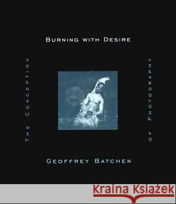 Burning with Desire: The Conception of Photography Geoffrey Batchen 9780262522595