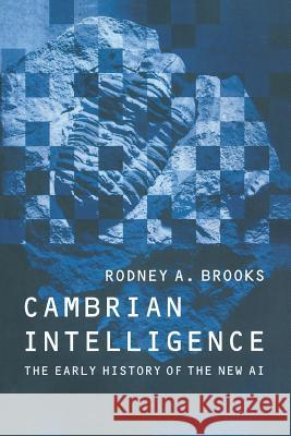 Cambrian Intelligence: The Early History of the New AI Rodney Allen Brooks 9780262522632