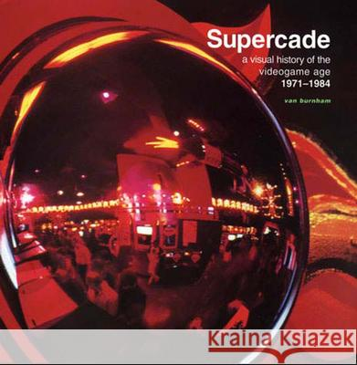 Supercade : A Visual History of the Videogame Age 1971-1984 Van Burnham 9780262524209