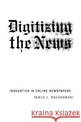 Digitizing the News: Innovation in Online Newspapers Pablo J. Boczkowski 9780262524391