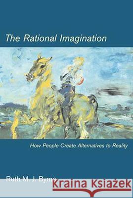 The Rational Imagination: How People Create Alternatives to Reality Ruth M. J. Byrne 9780262524742