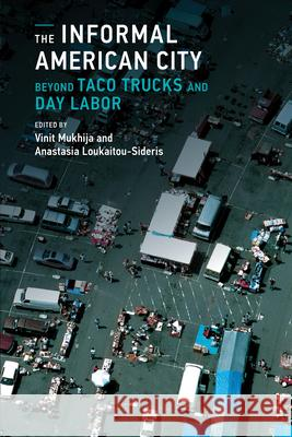 The Informal American City: Beyond Taco Trucks and Day Labor Vinit Mukhija Anastasia Loukaitou-Sideris 9780262525787
