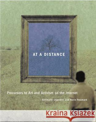At a Distance: Precursors to Art and Activism on the Internet Annmarie Chandler Norie Neumark 9780262532853