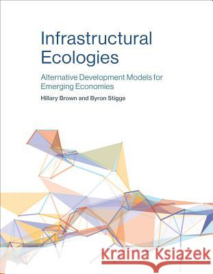 Infrastructural Ecologies: Alternative Development Models for Emerging Economies Brown, Hillary; Stigge, Byron 9780262533867