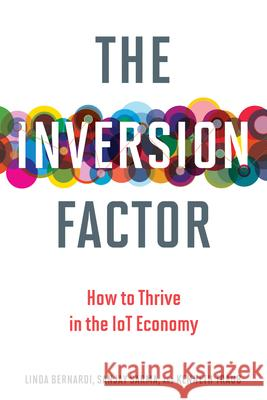 The Inversion Factor : How to Thrive in the IoT Economy Linda Bernardi Sanjay Sarma Kenneth Traub 9780262535984
