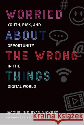 Worried about the Wrong Things: Youth, Risk, and Opportunity in the Digital World Jacqueline Ryan Vickery S. Craig Watkins 9780262536219 Mit Press