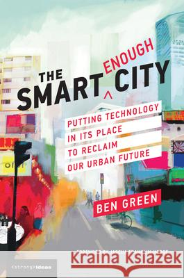 The Smart Enough City: Putting Technology in Its Place to Reclaim Our Urban Future Ben Green Jascha Franklin-Hodge David Weinberger 9780262538961