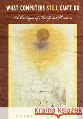 What Computers Still Can't Do : A Critique of Artificial Reason Hubert L. Dreyfus 9780262540674