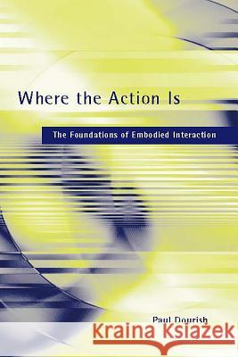 Where the Action Is : The Foundations of Embodied Interaction Paul Dourish 9780262541787