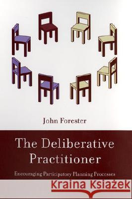 The Deliberative Practitioner: Encouraging Participatory Planning Processes John Forester 9780262561228