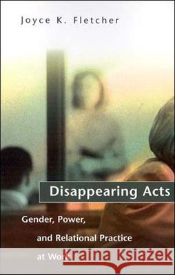 Disappearing Acts: Gender, Power, and Relational Practice at Work Joyce K. Fletcher 9780262561402