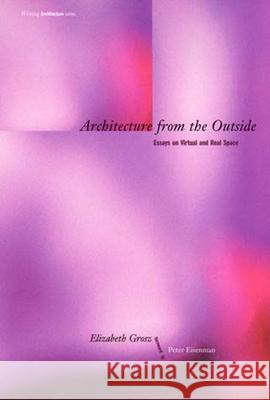 Architecture from the Outside: Essays on Virtual and Real Space Elizabeth Grosz Peter Eisenman E. A. Grosz 9780262571494