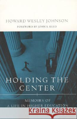 Holding the Center: Memoirs of a Life in Higher Education Howard Wesley Johnson John S. Reed 9780262600446