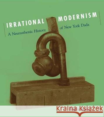 Irrational Modernism: A Neurasthenic History of New York Dada Amelia Jones 9780262600668