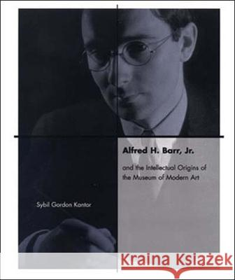 Alfred H. Barr, Jr. and the Intellectual Origins of the Museum of Modern Art Sybil Gordon Kantor 9780262611961