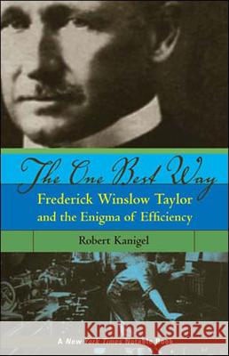 The One Best Way: Frederick Winslow Taylor and the Enigma of Efficiency Robert Kanigel 9780262612067