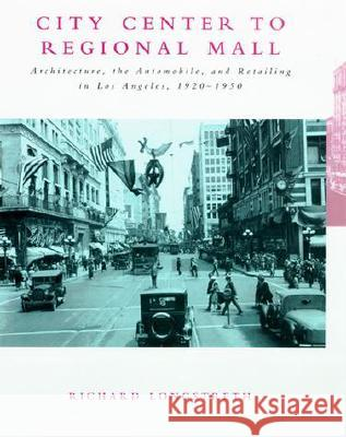 City Center to Regional Mall: Architecture, the Automobile, and Retailing in Los Angeles, 1920-1950 Richard W. Longstreth 9780262621250