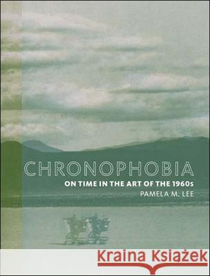 Chronophobia: On Time in the Art of the 1960s Pamela M. Lee 9780262622035