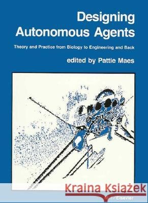 Designing Autonomous Agents: Theory and Practice from Biology to Engineering and Back Pattie Maes 9780262631358