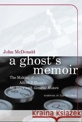 A Ghost's Memoir: The Making of Alfred P. Sloan's My Years with General Motors John McDonald Dan Seligman 9780262632850