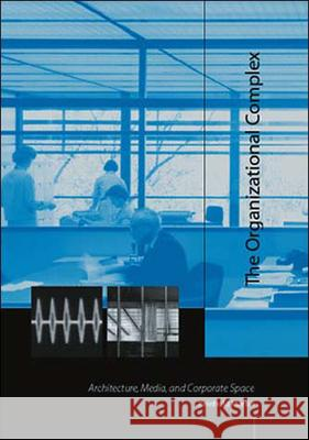 The Organizational Complex : Architecture, Media, and Corporate Space Reinhold Martin 9780262633260