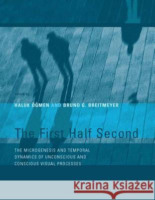 The First Half Second: The Microgenesis and Temporal Dynamics of Unconscious and Conscious Visual Processes Haluk Ogmen Bruno G. Breitmeyer 9780262651073