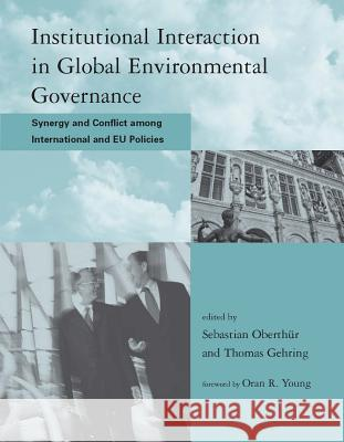 Institutional Interaction in Global Environmental Governance: Synergy and Conflict Among International and Eu Policies Sebastian Oberthur Thomas Gehring Oran R. Young 9780262651103