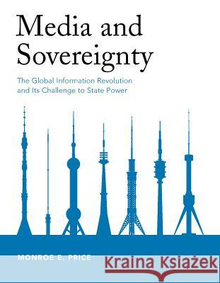 Media and Sovereignty: The Global Information Revolution and Its Challenge to State Power Monroe Edwin Price 9780262661867