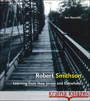 Robert Smithson: Learning from New Jersey and Elsewhere Ann Morris Reynolds 9780262681551 MIT Press
