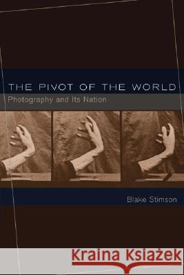 The Pivot of the World : Photography and Its Nation Blake Stimson 9780262693332