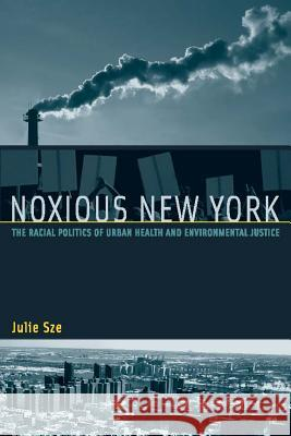 Noxious New York: The Racial Politics of Urban Health and Environmental Justice Julie Sze 9780262693424