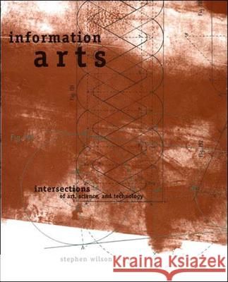 Information Arts: Intersections of Art, Science, and Technology Stephen Wilson 9780262731584