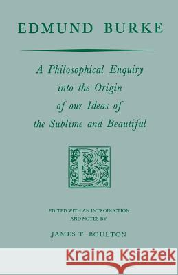 Edmund Burke: A Philosophical Enquiry Into the Origin of Our Ideas of the Sublime and Beautiful Edmund Burke James T. Boulton 9780268000851