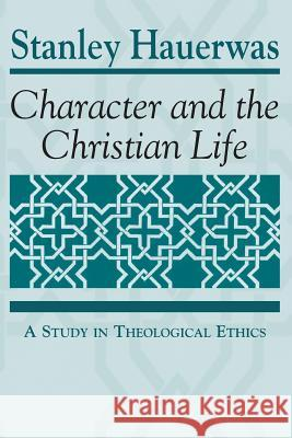 Character and the Christian Life: A Study in Theological Ethics Stanley M. Hauerwas 9780268007720